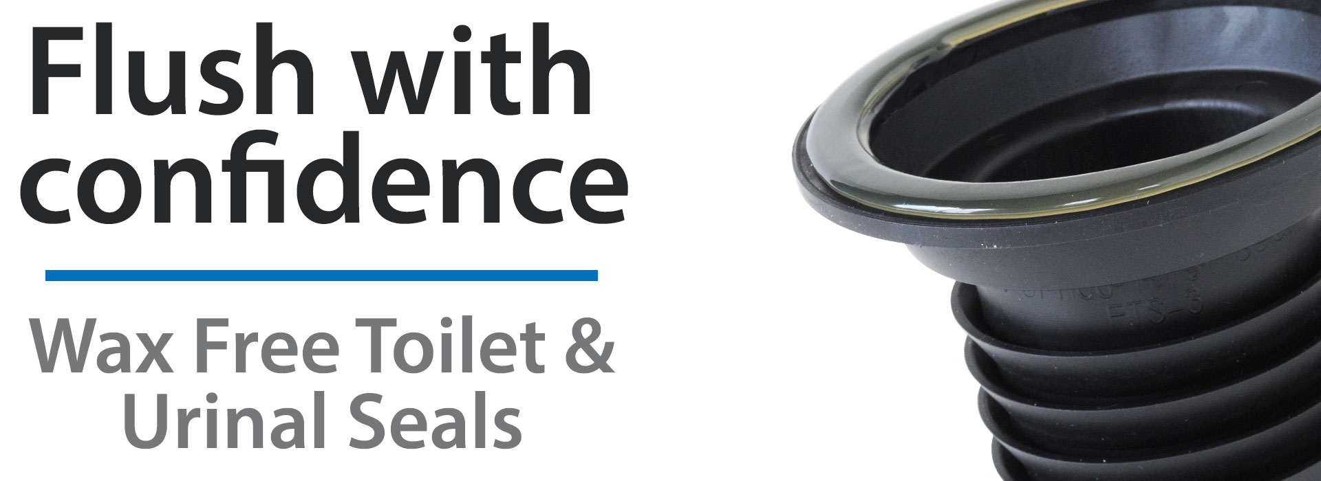Flush with confidence - Wax Free Toilet & Urinal Seals